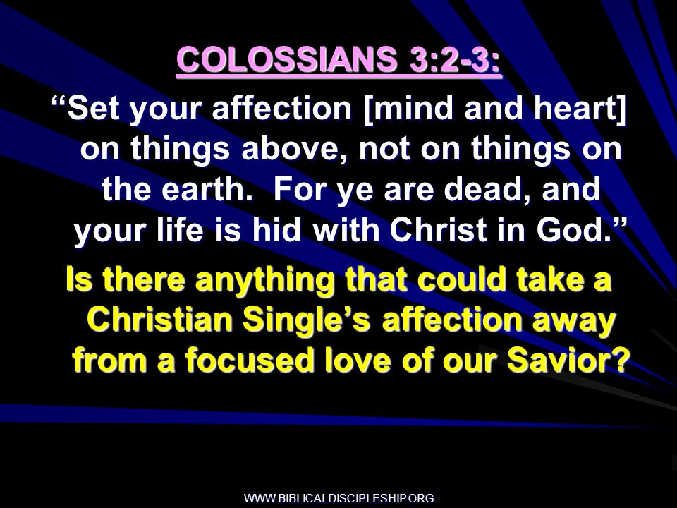 WWW.BIBLICALDISCIPLESHIP.ORG COLOSSIANS 3:2-3: Set your affection [mind and heart] on things above, not on things on the earth. For ye are dead, and y