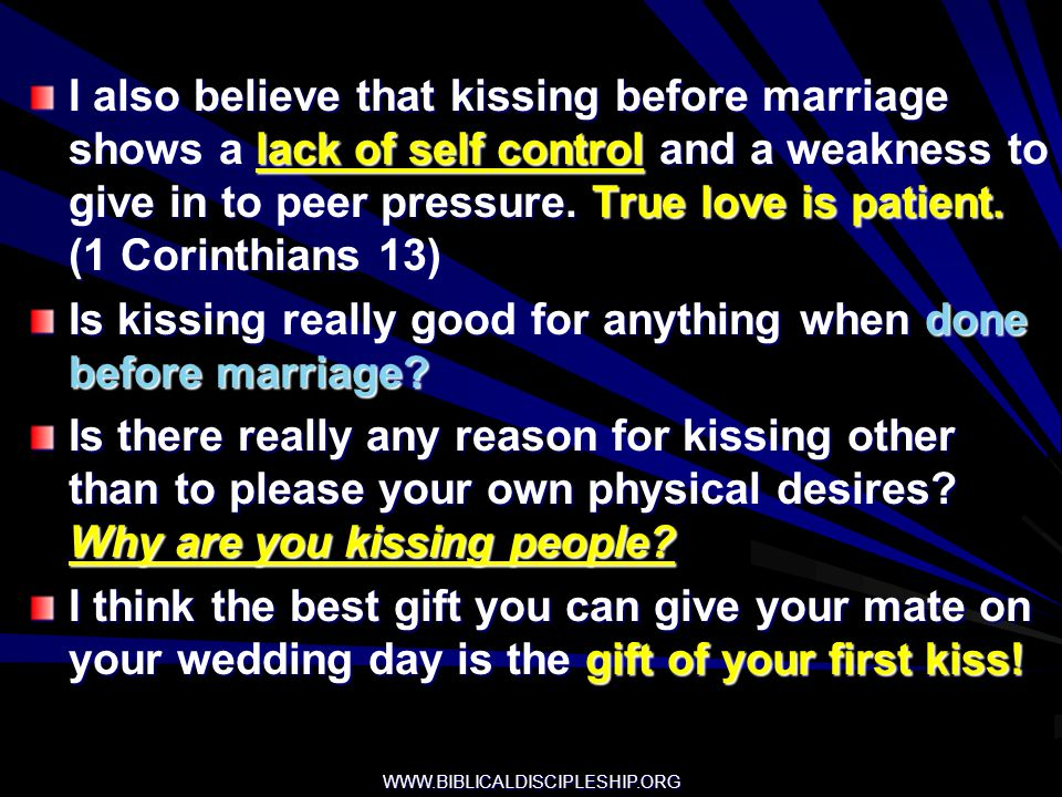 WWW.BIBLICALDISCIPLESHIP.ORG I also believe that kissing before marriage shows a lack of self control and a weakness to give in to peer pressure. True