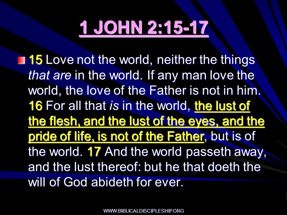 WWW.BIBLICALDISCIPLESHIP.ORG 1 JOHN 2:15-17 15 Love not the world, neither the things that are in the world. If any man love the world, the love of th