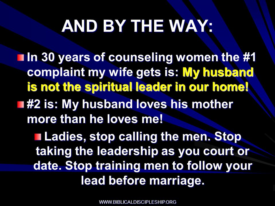 WWW.BIBLICALDISCIPLESHIP.ORG AND BY THE WAY: In 30 years of counseling women the #1 complaint my wife gets is: My husband is not the spiritual leader