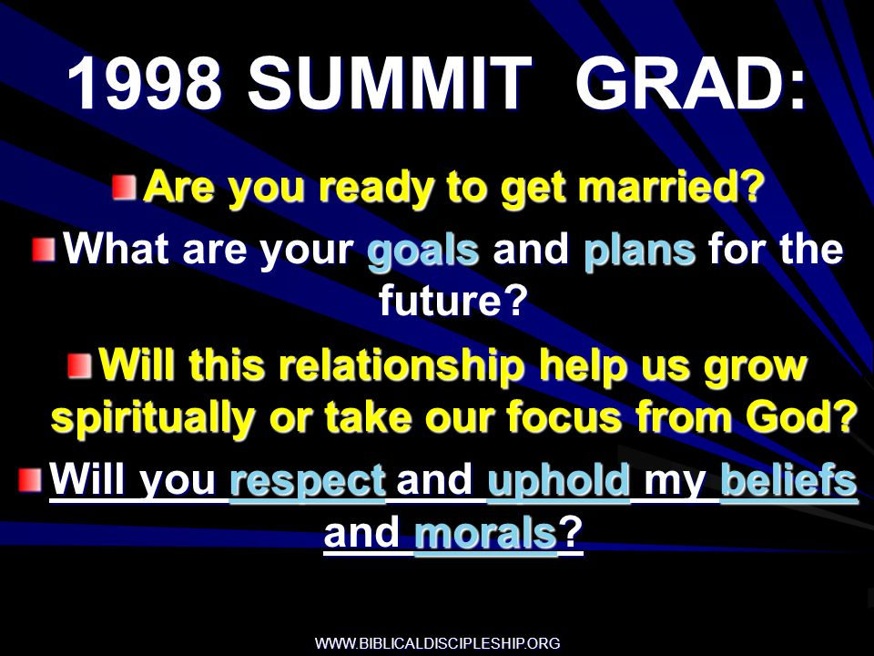 WWW.BIBLICALDISCIPLESHIP.ORG 1998 SUMMIT GRAD: Are you ready to get married? What are your goals and plans for the future? Will this relationship help