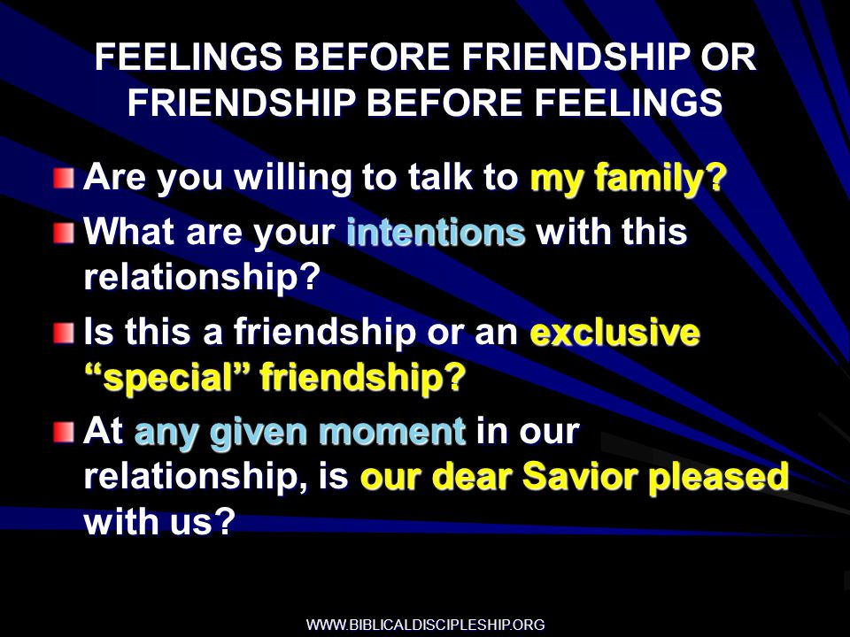 WWW.BIBLICALDISCIPLESHIP.ORG FEELINGS BEFORE FRIENDSHIP OR FRIENDSHIP BEFORE FEELINGS Are you willing to talk to my family? What are your intentions w