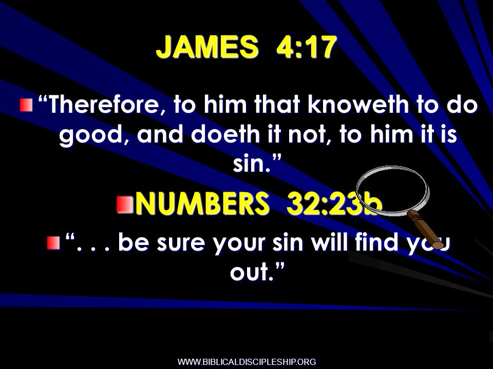 WWW.BIBLICALDISCIPLESHIP.ORG JAMES 4:17 Therefore, to him that knoweth to do good, and doeth it not, to him it is sin. NUMBERS 32:23b... be sure your