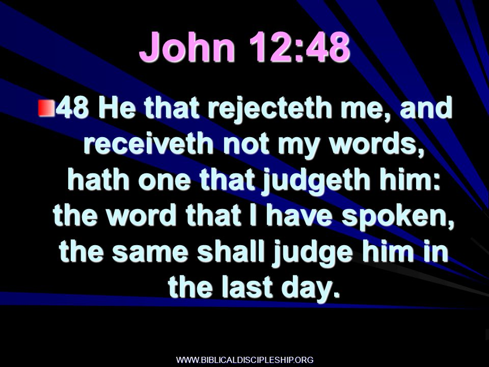 WWW.BIBLICALDISCIPLESHIP.ORG John 12:48 48 He that rejecteth me, and receiveth not my words, hath one that judgeth him: the word that I have spoken, t