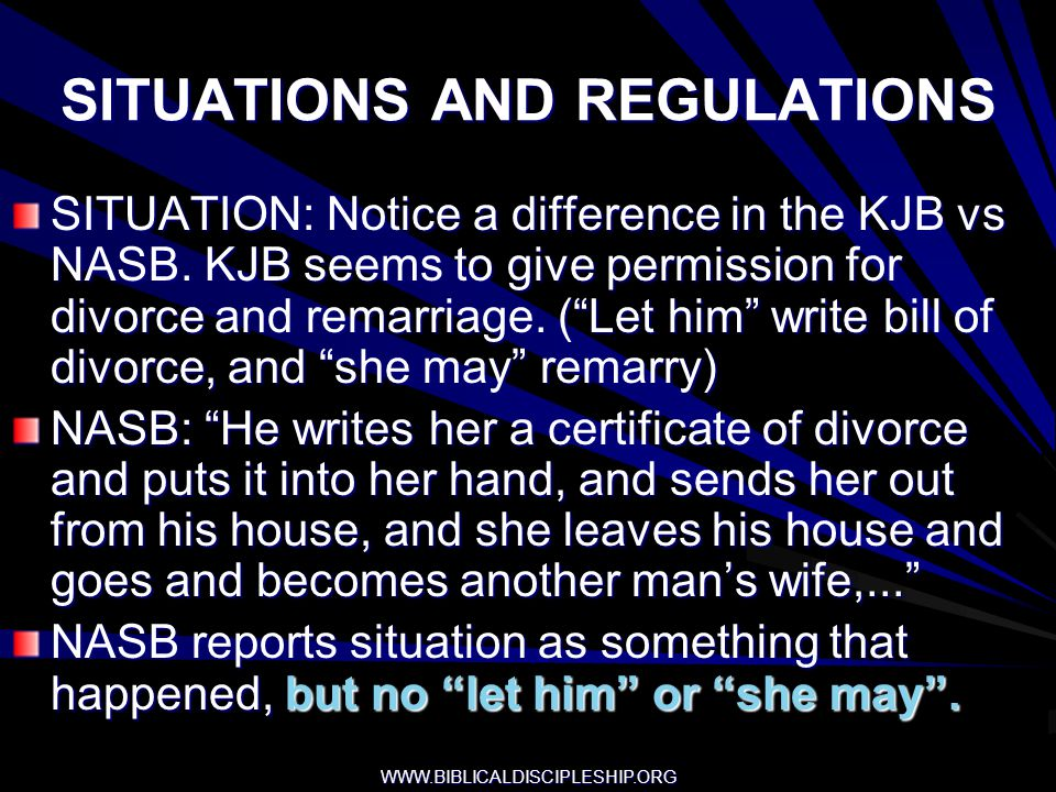 WWW.BIBLICALDISCIPLESHIP.ORG SITUATIONS AND REGULATIONS SITUATION: Notice a difference in the KJB vs NASB. KJB seems to give permission for divorce an