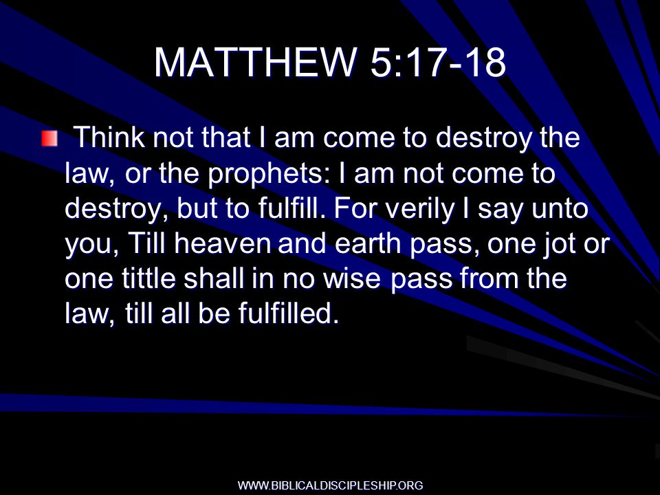 WWW.BIBLICALDISCIPLESHIP.ORG MATTHEW 5:17-18 Think not that I am come to destroy the law, or the prophets: I am not come to destroy, but to fulfill. F