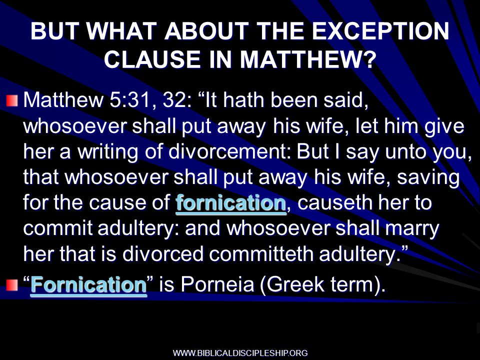 WWW.BIBLICALDISCIPLESHIP.ORG BUT WHAT ABOUT THE EXCEPTION CLAUSE IN MATTHEW? Matthew 5:31, 32: It hath been said, whosoever shall put away his wife, l
