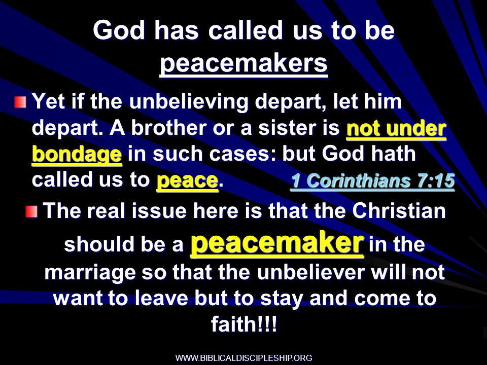 God has called us to be peacemakers Yet if the unbelieving depart, let him depart. A brother or a sister is not under bondage in such cases: but God h