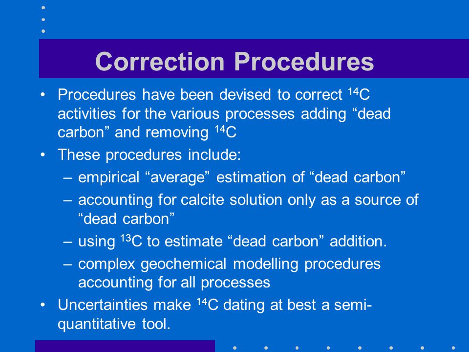 Correction Procedures Procedures have been devised to correct 14 C activities for the various processes adding dead carbon and removing 14 C These pro