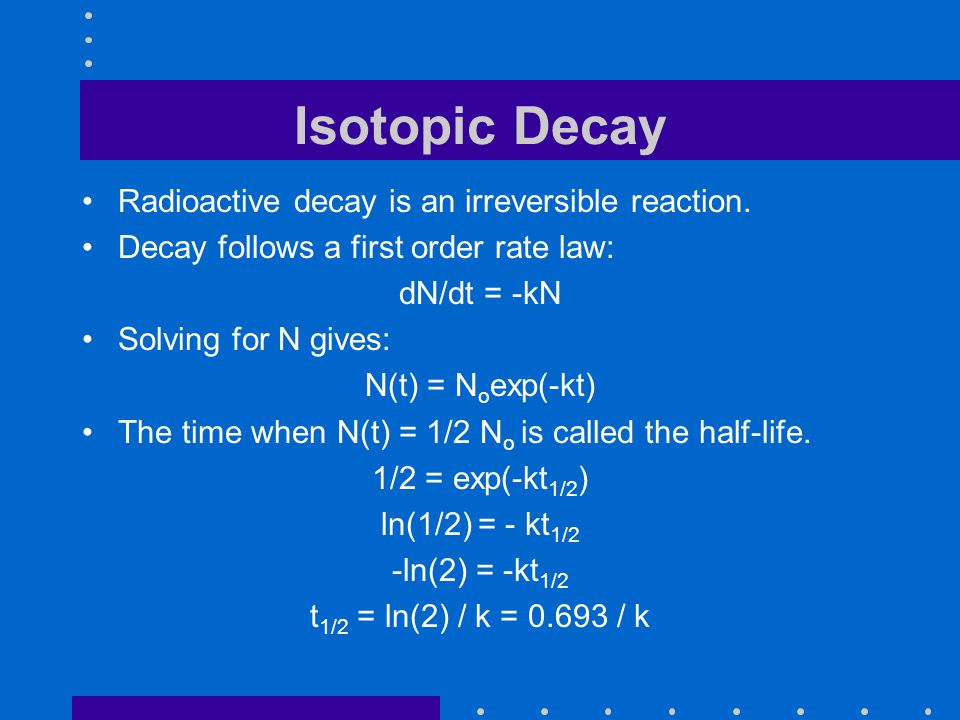 Isotopic Decay Radioactive decay is an irreversible reaction. Decay follows a first order rate law: dN/dt = -kN Solving for N gives: N(t) = N o exp(-k