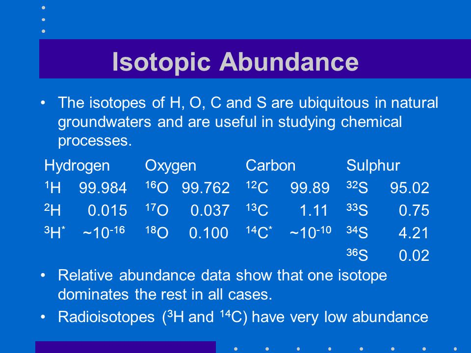 Isotopic Abundance The isotopes of H, O, C and S are ubiquitous in natural groundwaters and are useful in studying chemical processes. Oxygen 16 O 99.