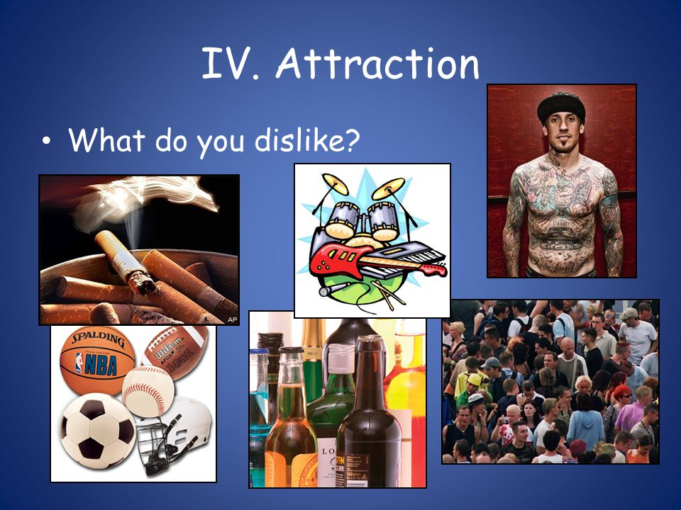 IV. Attraction What do you dislike