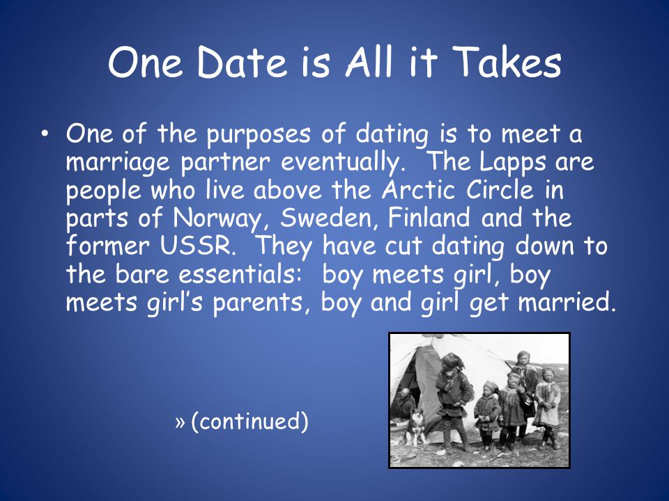 One Date is All it Takes One of the purposes of dating is to meet a marriage partner eventually.
