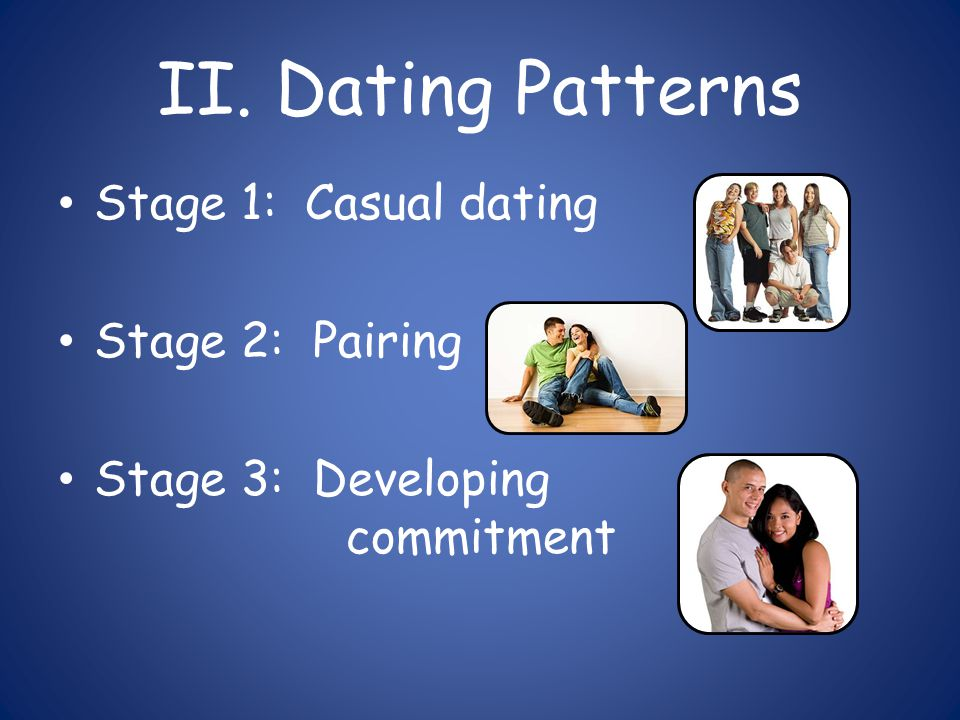 II. Dating Patterns Stage 1: Casual dating Stage 2: Pairing Stage 3: Developing commitment