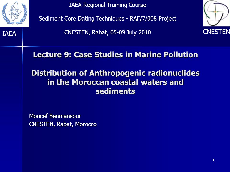 1 Lecture 9: Case Studies in Marine Pollution Distribution of Anthropogenic radionuclides in the Moroccan coastal waters and sediments Moncef Benmansour CNESTEN, Rabat, Morocco IAEA Regional Training Course Sediment Core Dating Techniques - RAF/7/008 Project CNESTEN, Rabat, 05-09 July 2010 IAEA CNESTEN