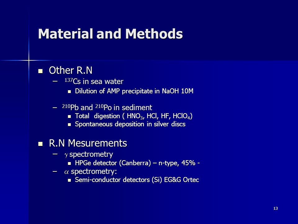 13 Material and Methods Other R.N Other R.N – 137 Cs in sea water Dilution of AMP precipitate in NaOH 10M Dilution of AMP precipitate in NaOH 10M – 210 Pb and 210 Po in sediment Total digestion ( HNO 3, HCl, HF, HClO 4 ) Total digestion ( HNO 3, HCl, HF, HClO 4 ) Spontaneous deposition in silver discs Spontaneous deposition in silver discs R.N Mesurements R.N Mesurements – spectrometry HPGe detector (Canberra) – n-type, 45% - HPGe detector (Canberra) – n-type, 45% - – spectrometry: Semi-conductor detectors (Si) EG&G Ortec Semi-conductor detectors (Si) EG&G Ortec