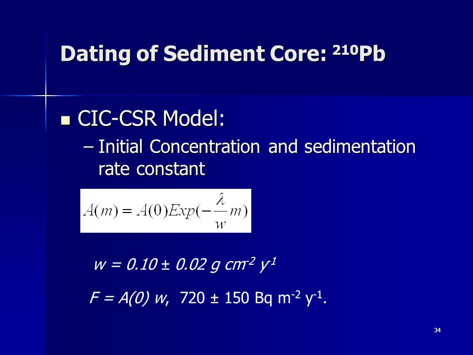 34 Dating of Sediment Core: 210 Pb CIC-CSR Model: CIC-CSR Model: –Initial Concentration and sedimentation rate constant w = 0.10 ± 0.02 g cm -2 y -1 F