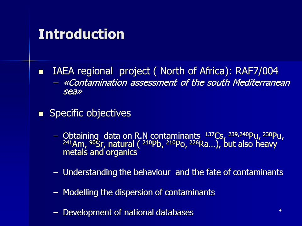 4 Introduction IAEA regional project ( North of Africa): RAF7/004 IAEA regional project ( North of Africa): RAF7/004 –«Contamination assessment of the south Mediterranean sea» Specific objectives Specific objectives –Obtaining data on R.N contaminants 137 Cs, 239,240 Pu, 238 Pu, 241 Am, 90 Sr, natural ( 210 Pb, 210 Po, 226 Ra…), but also heavy metals and organics –Understanding the behaviour and the fate of contaminants –Modelling the dispersion of contaminants –Development of national databases