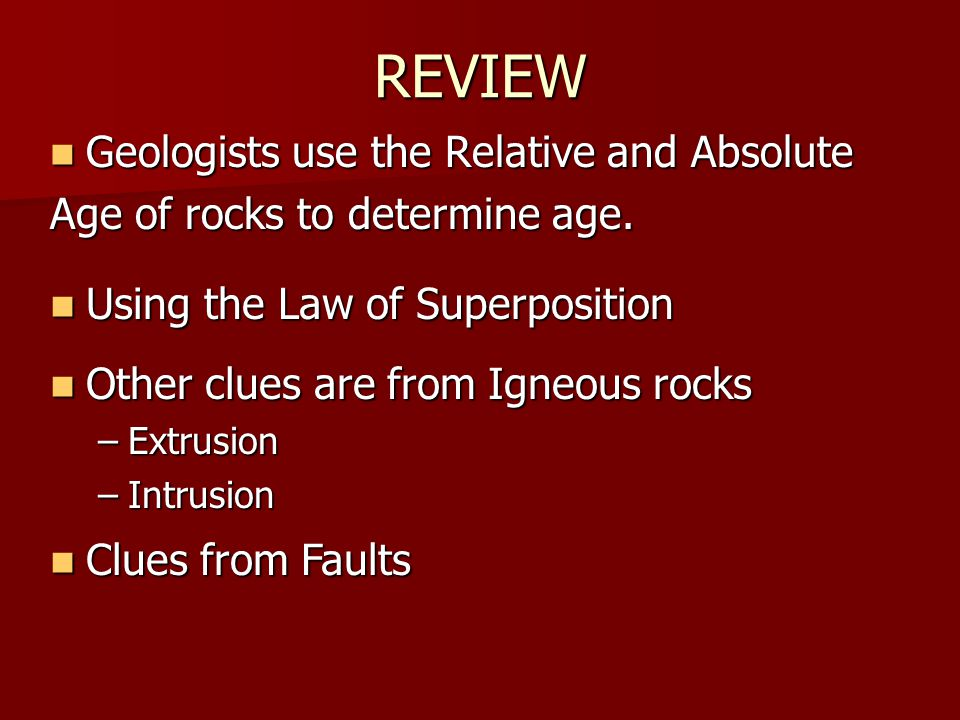 REVIEW Geologists use the Relative and Absolute Geologists use the Relative and Absolute Age of rocks to determine age. Using the Law of Superposition
