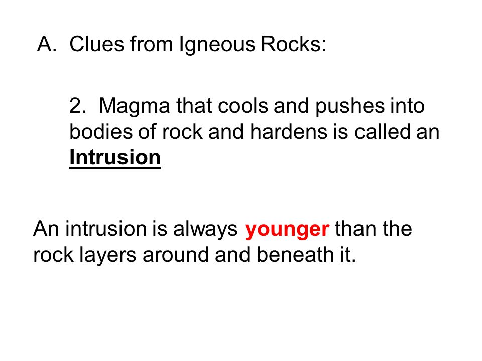 A.Clues from Igneous Rocks: 2. Magma that cools and pushes into bodies of rock and hardens is called an Intrusion An intrusion is always younger than
