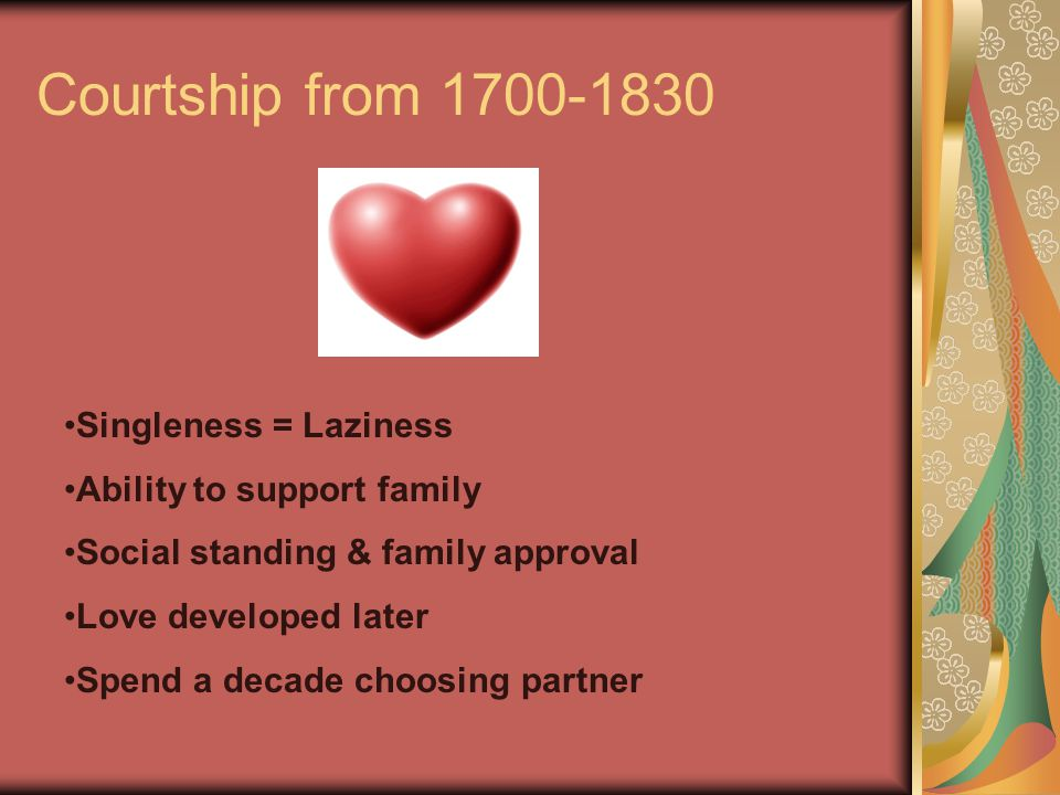 Courtship from 1700-1830 Singleness = Laziness Ability to support family Social standing & family approval Love developed later Spend a decade choosin