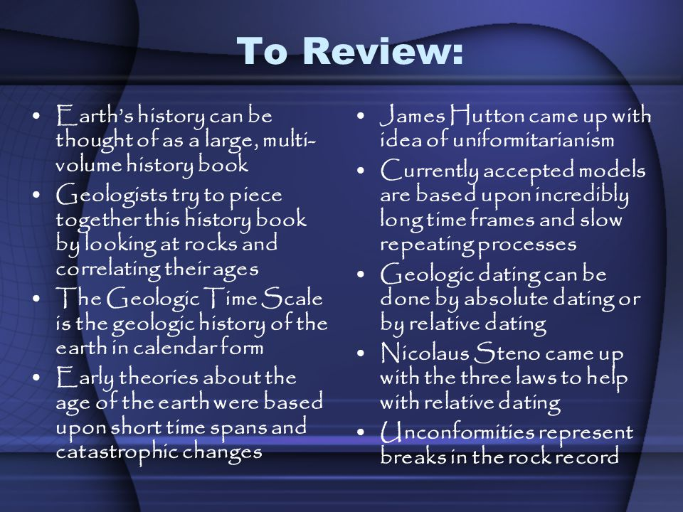 To Review: Earths history can be thought of as a large, multi- volume history book Geologists try to piece together this history book by looking at ro