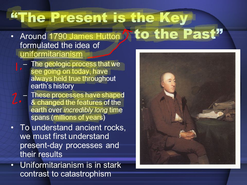 The Present is the Key to the Past Around 1790 James Hutton formulated the idea of uniformitarianism –The geologic process that we see going on today, have always held true throughout earths history –These processes have shaped & changed the features of the earth over incredibly long time spans (millions of years) To understand ancient rocks, we must first understand present-day processes and their results Uniformitarianism is in stark contrast to catastrophism