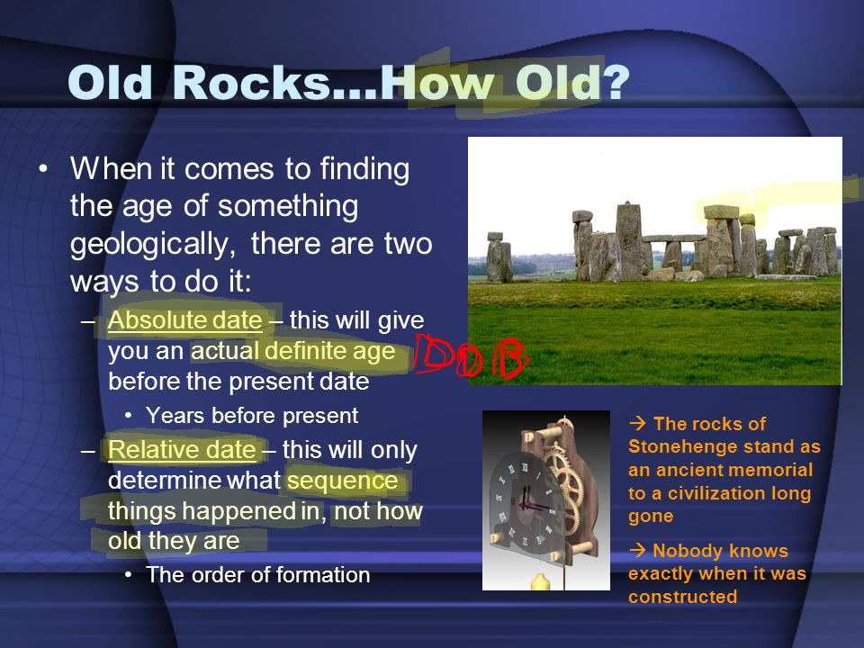 Old Rocks…How Old? When it comes to finding the age of something geologically, there are two ways to do it: –Absolute date – this will give you an act