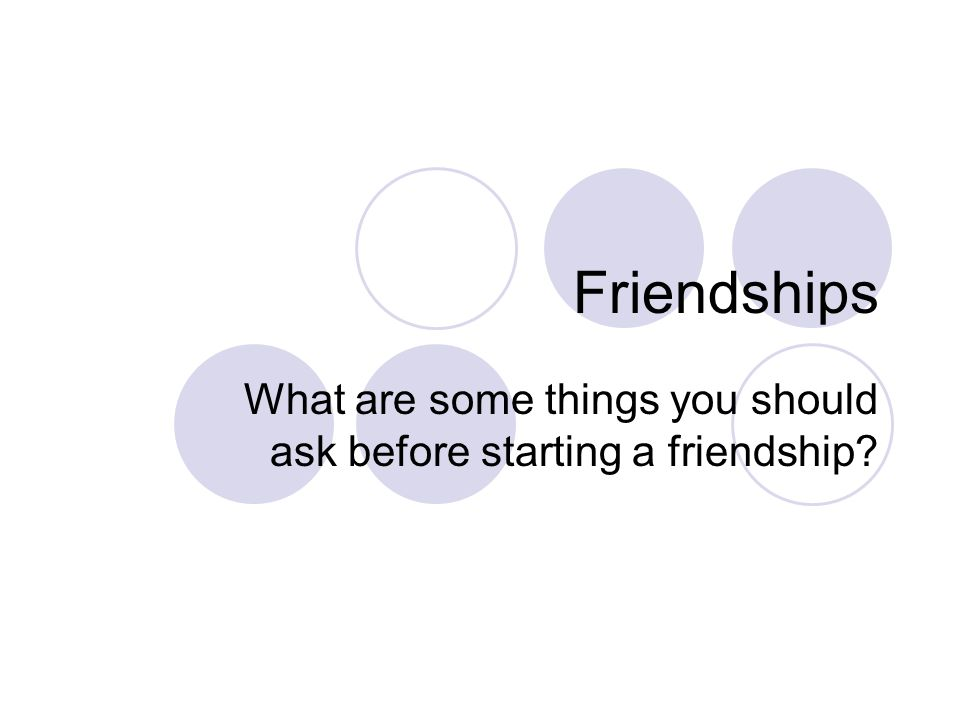 Friendships What are some things you should ask before starting a friendship?