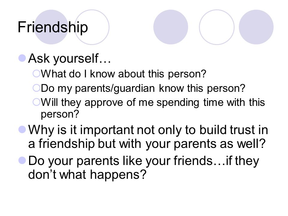 Friendship Ask yourself… What do I know about this person? Do my parents/guardian know this person? Will they approve of me spending time with this pe