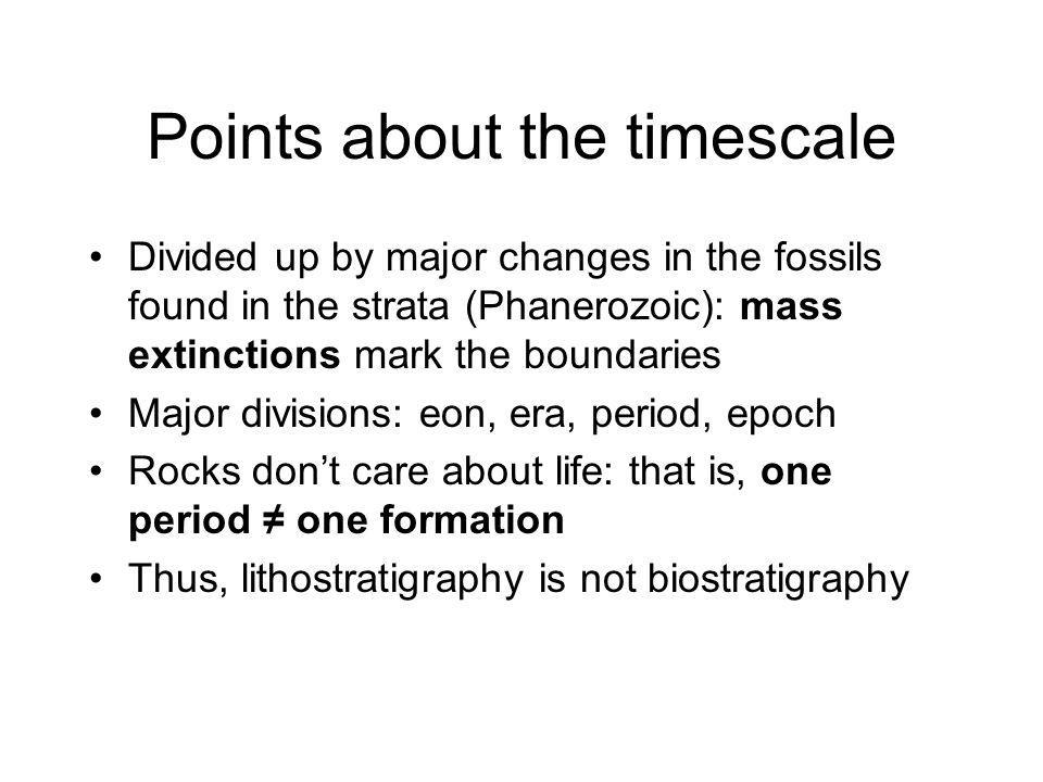 Points about the timescale Divided up by major changes in the fossils found in the strata (Phanerozoic): mass extinctions mark the boundaries Major di