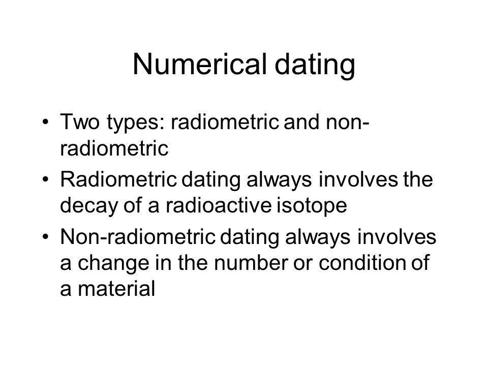 Numerical dating Two types: radiometric and non- radiometric Radiometric dating always involves the decay of a radioactive isotope Non-radiometric dat
