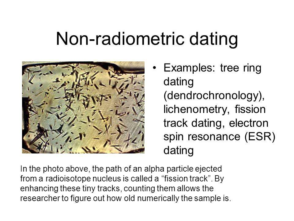 Non-radiometric dating Examples: tree ring dating (dendrochronology), lichenometry, fission track dating, electron spin resonance (ESR) dating In the