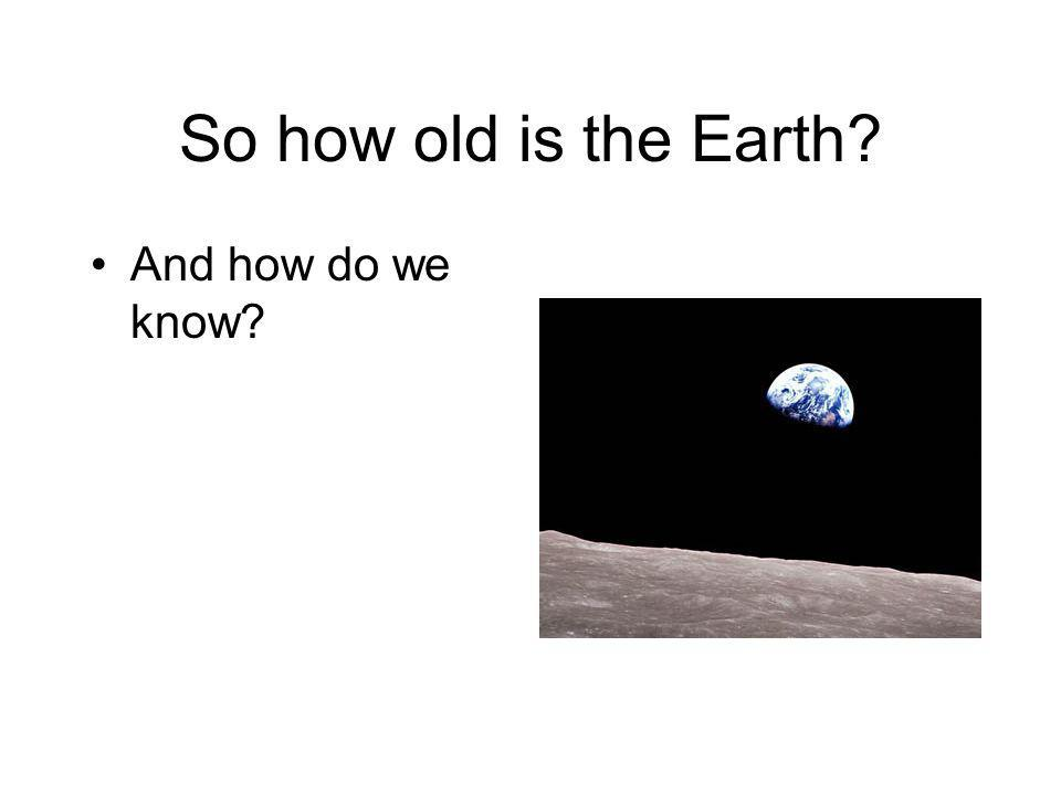 So how old is the Earth? And how do we know?