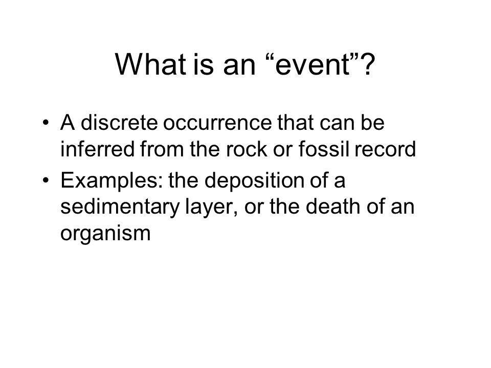 What is an event? A discrete occurrence that can be inferred from the rock or fossil record Examples: the deposition of a sedimentary layer, or the de