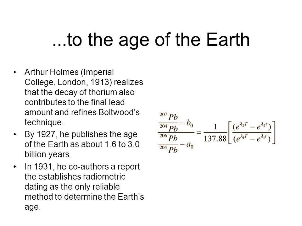 ...to the age of the Earth Arthur Holmes (Imperial College, London, 1913) realizes that the decay of thorium also contributes to the final lead amount