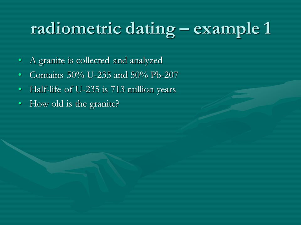 radiometric dating – example 1 A granite is collected and analyzedA granite is collected and analyzed Contains 50% U-235 and 50% Pb-207Contains 50% U-