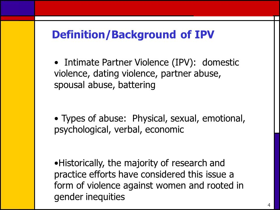 MALE PERPETRATED VIOLENCE AGAINST FEMALE PARTNERS FEMALE PERPETRATED VIOLENCE/ABUSE AGAINST MALE PARTNERS GENDER-BASED INEQUITIES Beliefs around inferiority of women/girls; embrace traditional gender norms Womens/girls exposure to or victimization from male perpetrated partner violence or other forms of violence against women Social environment supportive of maltreatment of women/girls, including exposure to violence against women (e.g.