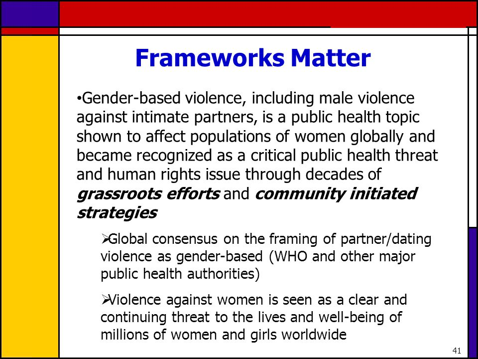 41 Frameworks Matter Gender-based violence, including male violence against intimate partners, is a public health topic shown to affect populations of
