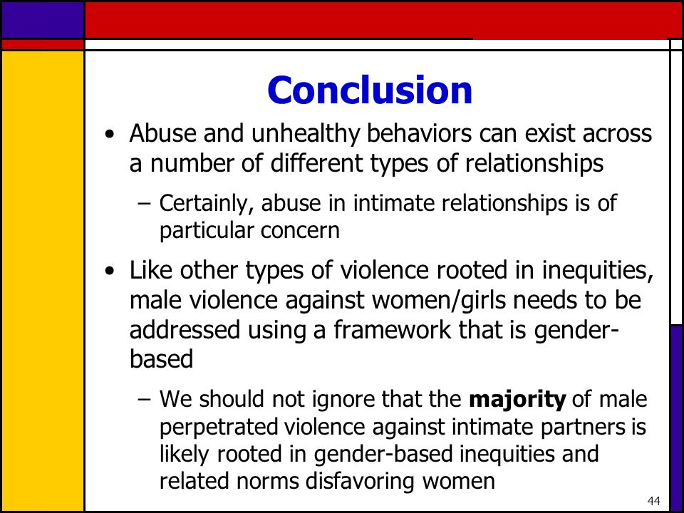 44 Conclusion Abuse and unhealthy behaviors can exist across a number of different types of relationships –Certainly, abuse in intimate relationships