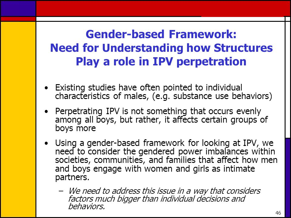 46 Gender-based Framework: Need for Understanding how Structures Play a role in IPV perpetration Existing studies have often pointed to individual cha