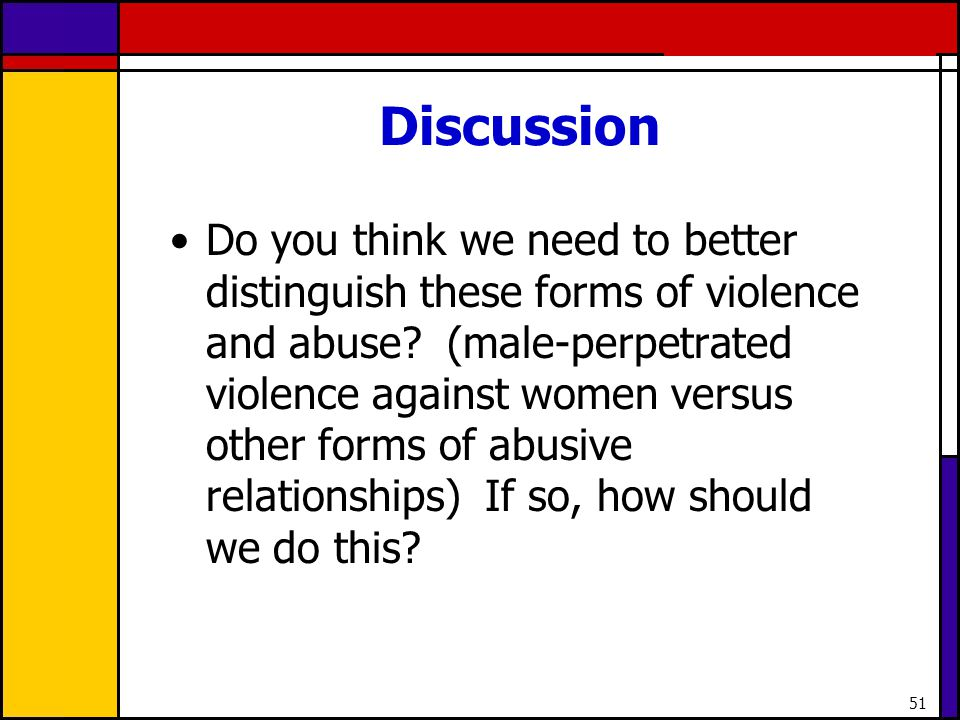 51 Discussion Do you think we need to better distinguish these forms of violence and abuse? (male-perpetrated violence against women versus other form