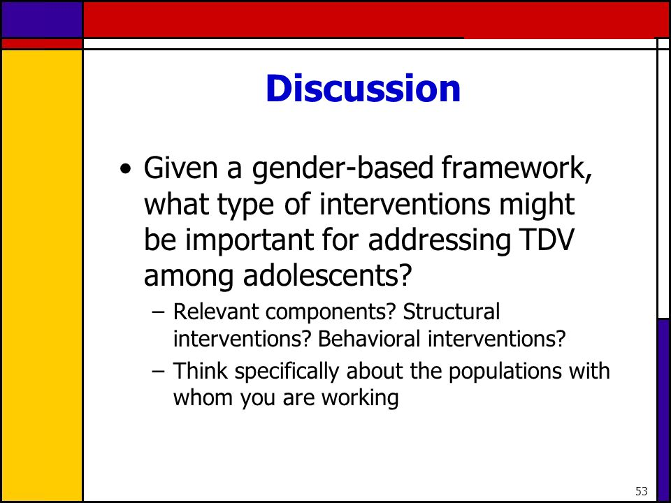 53 Discussion Given a gender-based framework, what type of interventions might be important for addressing TDV among adolescents? –Relevant components