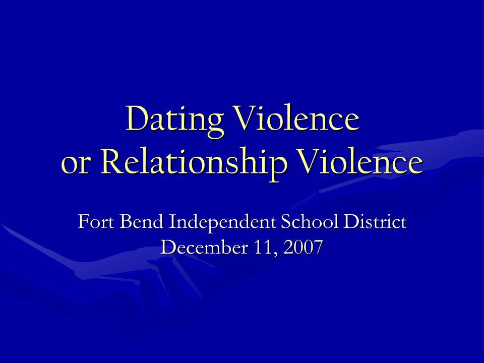 Dating Violence or Relationship Violence Fort Bend Independent School District December 11, 2007