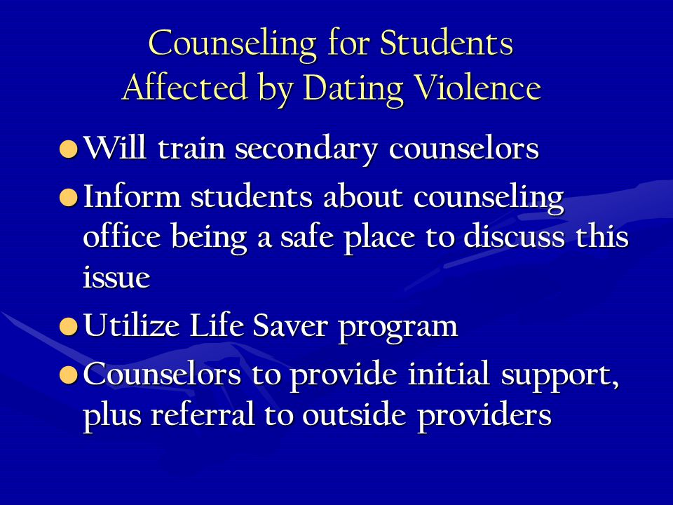 Counseling for Students Affected by Dating Violence Will train secondary counselors Will train secondary counselors Inform students about counseling office being a safe place to discuss this issue Inform students about counseling office being a safe place to discuss this issue Utilize Life Saver program Utilize Life Saver program Counselors to provide initial support, plus referral to outside providers Counselors to provide initial support, plus referral to outside providers