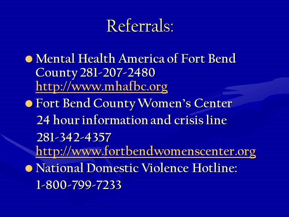 Referrals: Mental Health America of Fort Bend County 281-207-2480 http://www.mhafbc.org Mental Health America of Fort Bend County 281-207-2480 http://www.mhafbc.org http://www.mhafbc.org Fort Bend County Womens Center Fort Bend County Womens Center 24 hour information and crisis line 24 hour information and crisis line 281-342-4357 http://www.fortbendwomenscenter.org 281-342-4357 http://www.fortbendwomenscenter.org http://www.fortbendwomenscenter.org National Domestic Violence Hotline: National Domestic Violence Hotline: 1-800-799-7233 1-800-799-7233