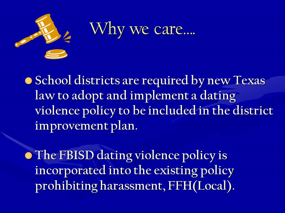 Why we care…. School districts are required by new Texas law to adopt and implement a dating violence policy to be included in the district improvemen