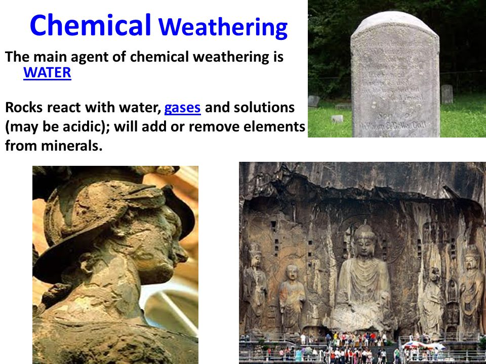 Chemical Weathering The main agent of chemical weathering is WATER Rocks react with water, gases and solutions (may be acidic); will add or remove ele