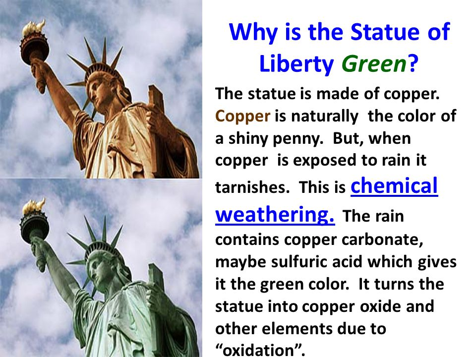 Why is the Statue of Liberty Green? The statue is made of copper. Copper is naturally the color of a shiny penny. But, when copper is exposed to rain
