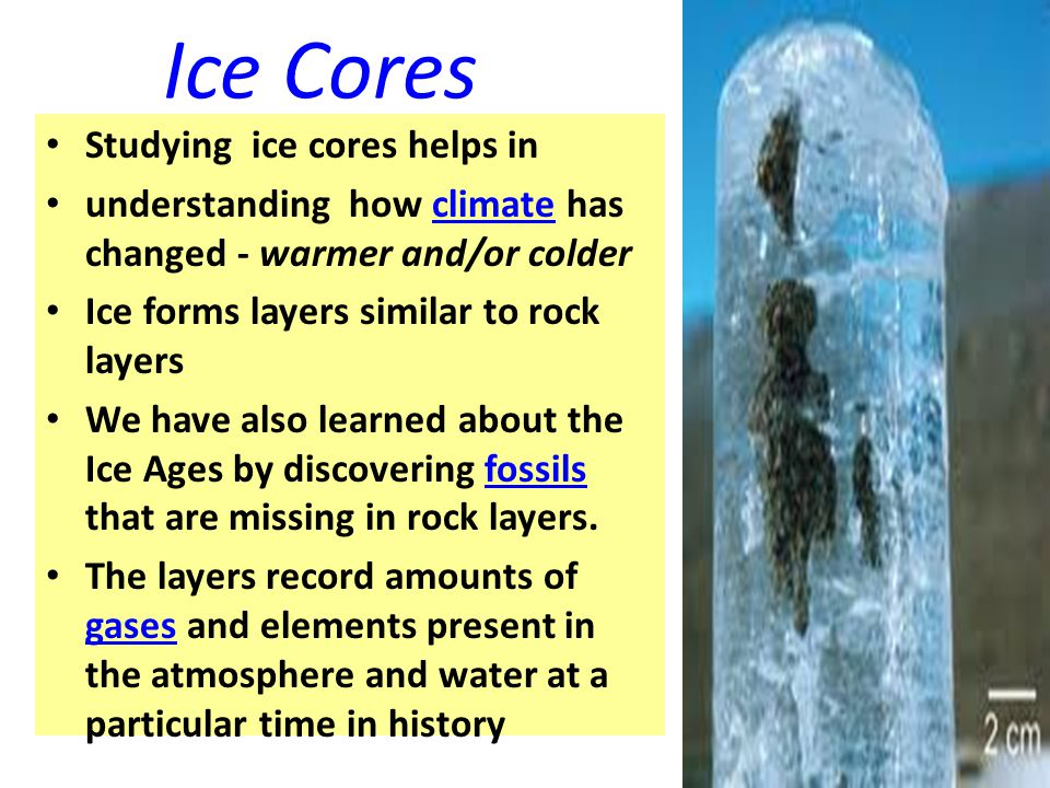 Ice Cores Studying ice cores helps in understanding how climate has changed - warmer and/or colder Ice forms layers similar to rock layers We have als